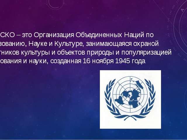 ЮНЕСКО – это Организация Объединенных Наций по Образованию, Науке и Культуре,...