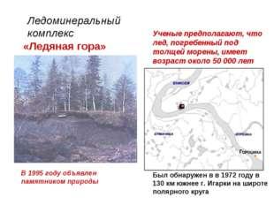 Ледоминеральный комплекс «Ледяная гора» Был обнаружен в в 1972 году в 130 км