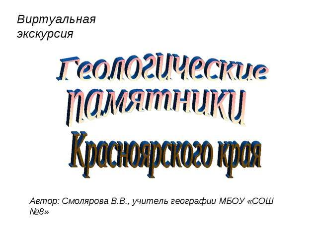 Автор: Смолярова В.В., учитель географии МБОУ «СОШ №8» Виртуальная экскурсия