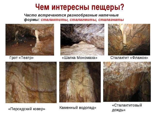 Чем интересны пещеры? Часто встречаются разнообразные натечные формы: сталакт...