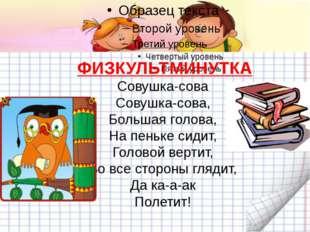 ФИЗКУЛЬТМИНУТКА Совушка-сова Совушка-сова, Большая голова, На пеньке сиди