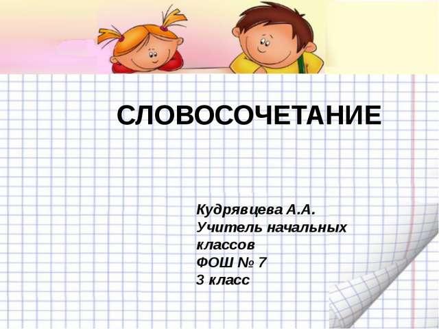 СЛОВОСОЧЕТАНИЕ Кудрявцева А.А. Учитель начальных классов ФОШ № 7 3 класс
