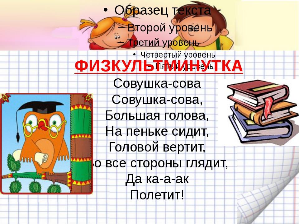 ФИЗКУЛЬТМИНУТКА Совушка-сова Совушка-сова, Большая голова, На пеньке сиди...