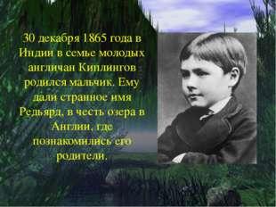 30 декабря 1865 года в Индии в семье молодых англичан Киплингов родился маль