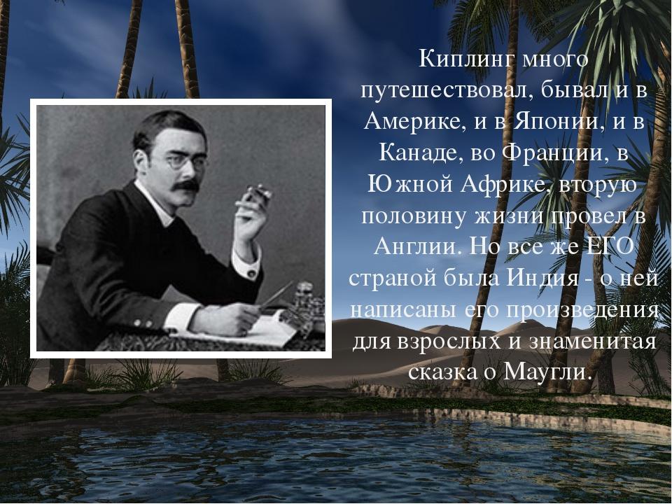 Киплинг много путешествовал, бывал и в Америке, и в Японии, и в Канаде, во Ф...