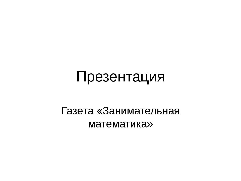 Презентация Газета «Занимательная математика»