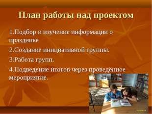 План работы над проектом 1.Подбор и изучение информации о празднике 2.Создани