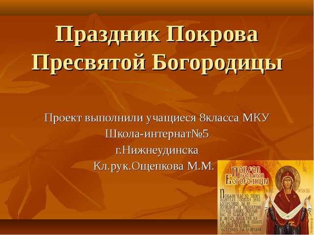 Праздник Покрова Пресвятой Богородицы Проект выполнили учащиеся 8класса МКУ Ш...