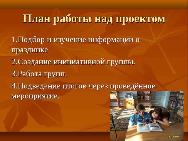 План работы над проектом 1.Подбор и изучение информации о празднике 2.Создани...