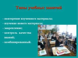 Типы учебных занятий - повторение изученного материала; - изучение нового мат