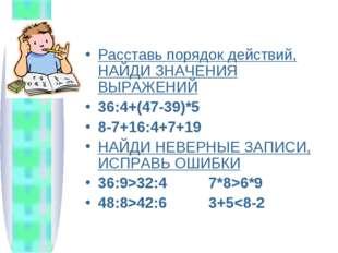 Расставь порядок действий, НАЙДИ ЗНАЧЕНИЯ ВЫРАЖЕНИЙ 36:4+(47-39)*5 8-7+16:4+7