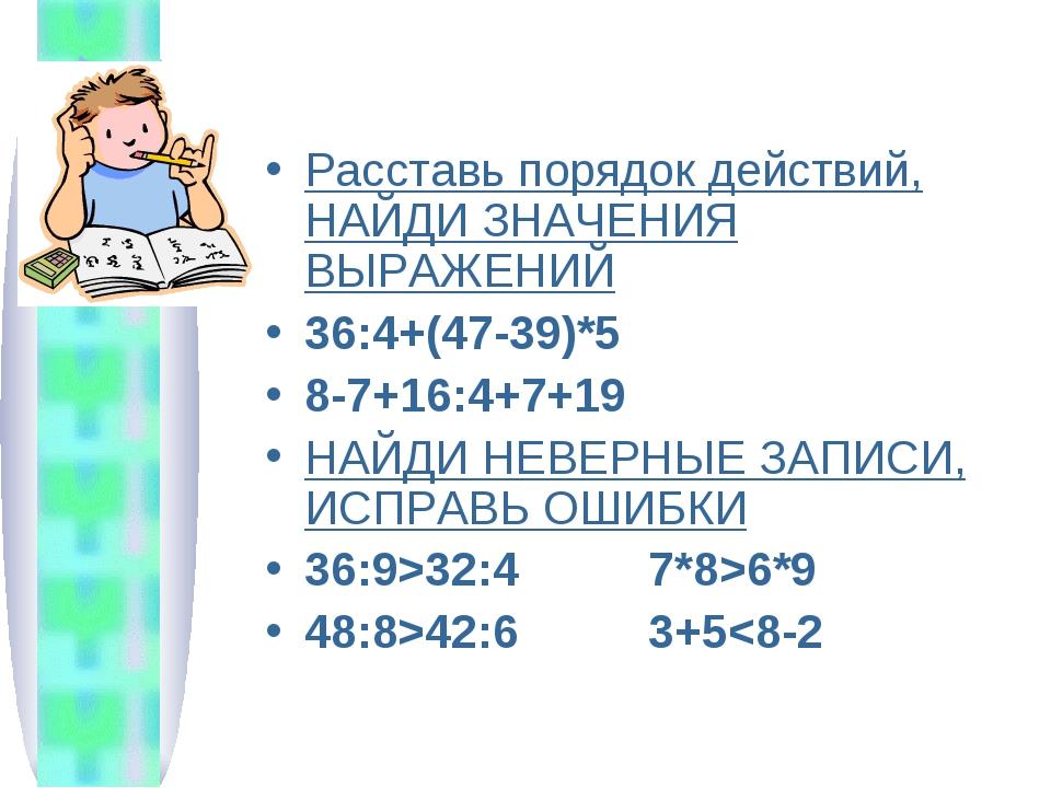 Расставь порядок действий, НАЙДИ ЗНАЧЕНИЯ ВЫРАЖЕНИЙ 36:4+(47-39)*5 8-7+16:4+7...
