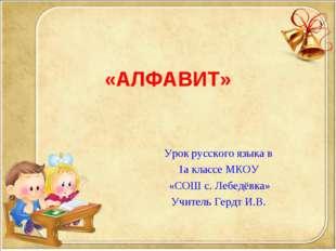 «АЛФАВИТ» Урок русского языка в 1а классе МКОУ «СОШ с. Лебедёвка» Учитель Гер