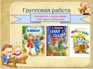 Групповая работа Догадайтесь, в каком порядке стоят книги в библиотеке