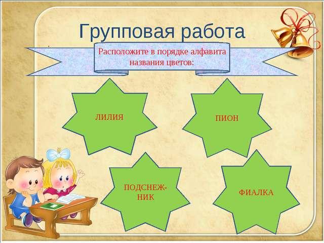 Групповая работа : ЛИЛИЯ ПИОН ФИАЛКА ПОДСНЕЖ- НИК Расположите в порядке алфав...