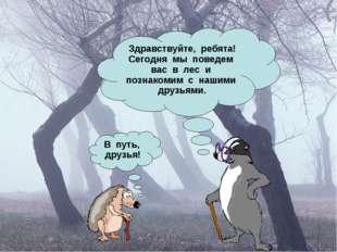 Здравствуйте, ребята! Сегодня мы поведем вас в лес и познакомим с нашими друз