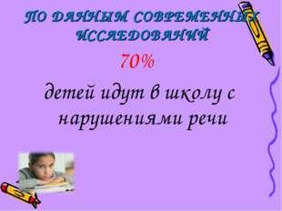 ПО ДАННЫМ СОВРЕМЕННЫХ ИССЛЕДОВАНИЙ 70% детей идут в школу с нарушениями речи