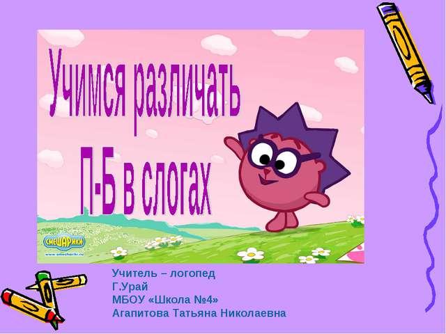 Учитель – логопед Г.Урай МБОУ «Школа №4» Агапитова Татьяна Николаевна