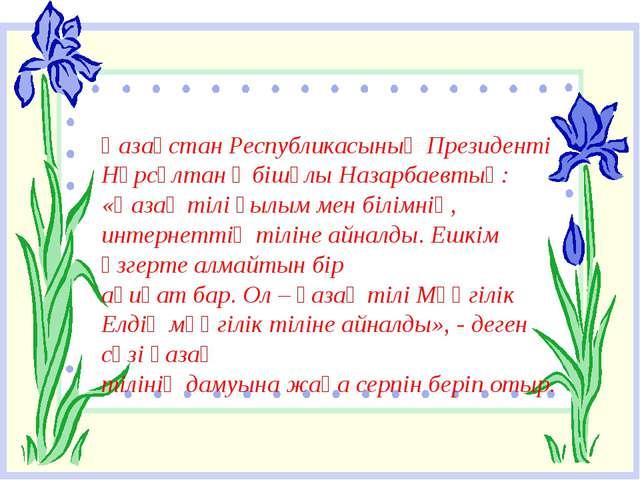 Қазақстан Республикасының Президенті Нұрсұлтан Әбішұлы Назарбаевтың: «Қазақ...