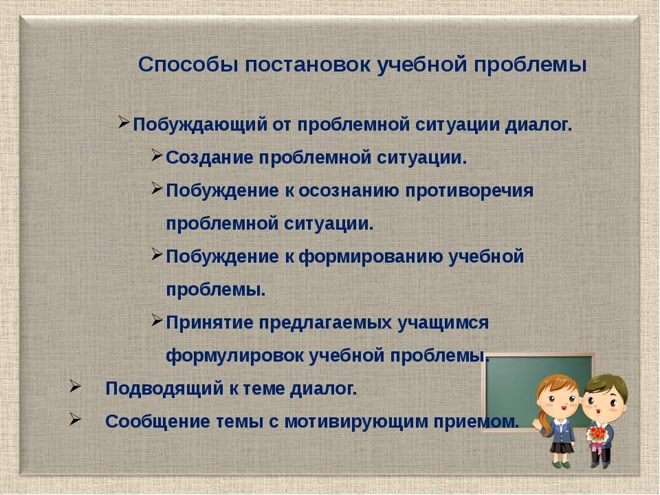 Способы постановок учебной проблемы Побуждающий от проблемной ситуации диалог...