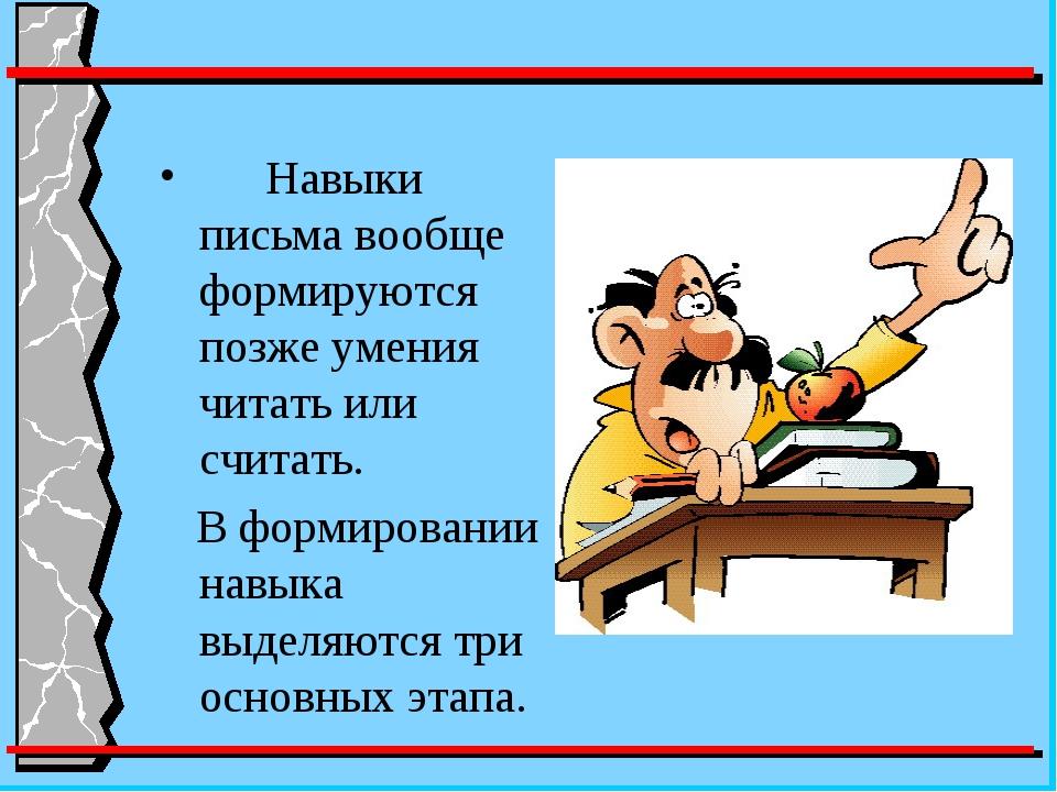 Навыки письма вообще формируются позже умения читать или считать. В формиров...