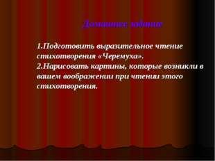Домашнее задание 1.Подготовить выразительное чтение стихотворения «Черемуха».