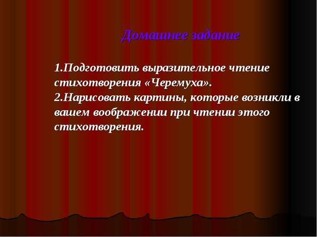 Домашнее задание 1.Подготовить выразительное чтение стихотворения «Черемуха»....