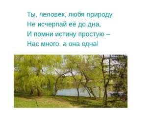 Ты, человек, любя природу Не исчерпай её до дна, И помни истину простую – Нас