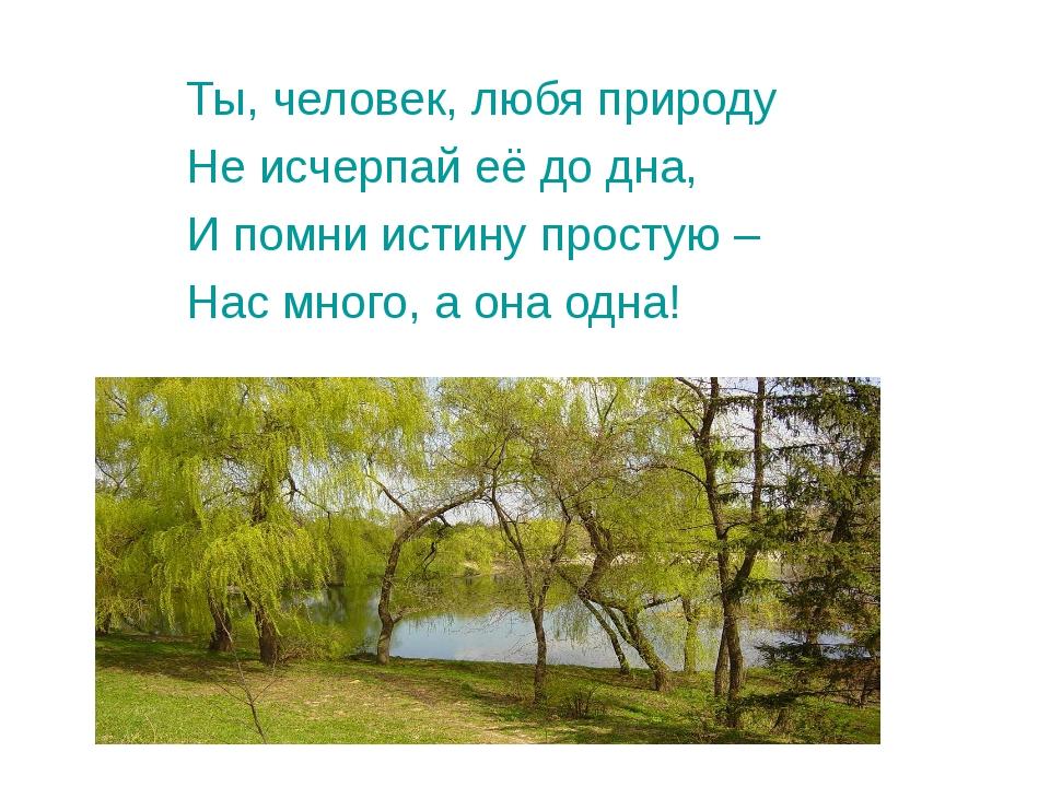 Ты, человек, любя природу Не исчерпай её до дна, И помни истину простую – Нас...