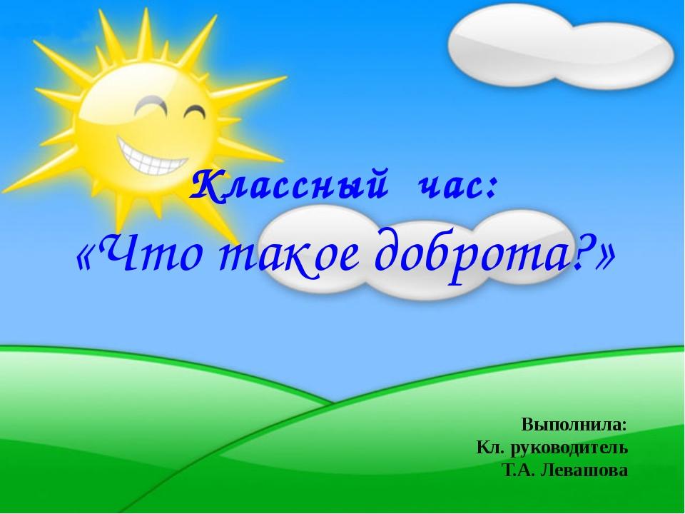Классный час: «Что такое доброта?» Выполнила: Кл. руководитель Т.А. Левашова