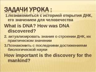 1.познакомиться с историей открытия ДНК, его значением для человечества What
