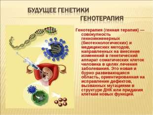 Генотерапия (генная терапия) — совокупность генноинженерных (биотехнологическ