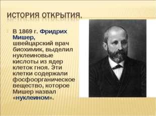 В 1869 г. Фридрих Мишер, швейцарский врач биохимик, выделил нуклеиновые кисло