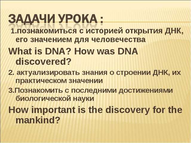 1.познакомиться с историей открытия ДНК, его значением для человечества What...