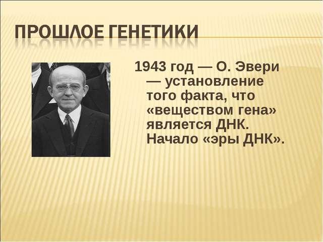 1943 год — О. Эвери — установление того факта, что «веществом гена» является...