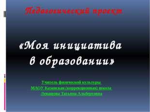 Педагогический проект «Моя инициатива в образовании» Учитель физической культ