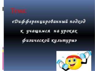 Тема: «Дифференцированный подход к учащимся на уроках физической культуры»