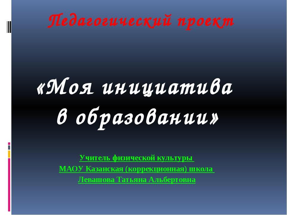 Педагогический проект «Моя инициатива в образовании» Учитель физической культ...