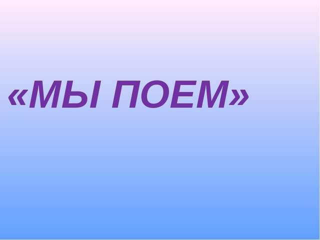 «МЫ ПОЕМ»