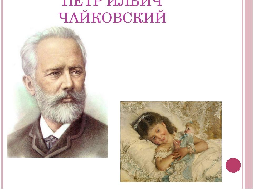 ПЕТР ИЛЬИЧ ЧАЙКОВСКИЙ Широкова Татьяна Юрьевна г.Санкт-Петербург
