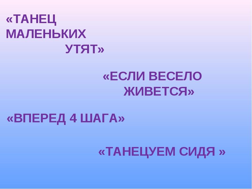 «ТАНЕЦУЕМ СИДЯ » «ЕСЛИ ВЕСЕЛО ЖИВЕТСЯ» «ТАНЕЦ МАЛЕНЬКИХ УТЯТ» «ВПЕРЕД 4 ШАГА»