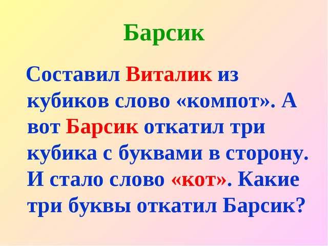 Барсик Составил Виталик из кубиков слово «компот». А вот Барсик откатил три к...