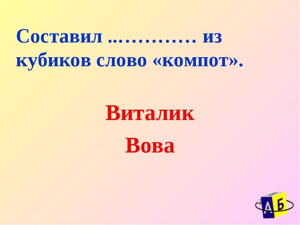 Составил ..………… из кубиков слово «компот». Виталик Вова