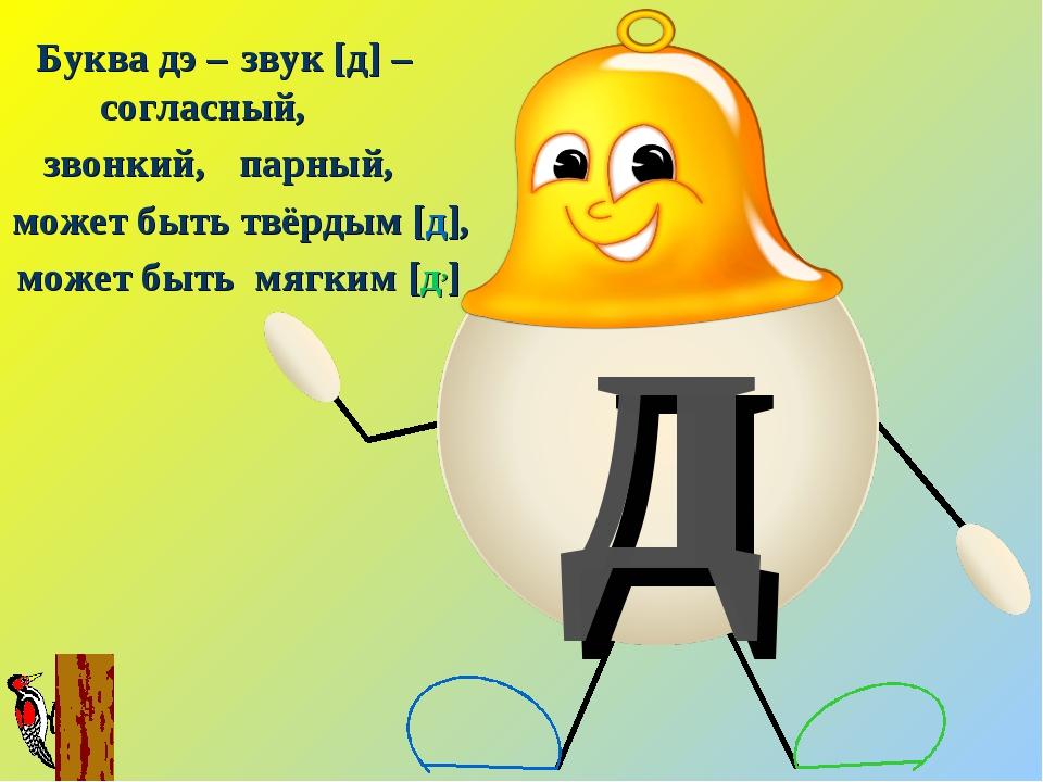 д Буква дэ – звук [д] – согласный, звонкий, парный, может быть твёрдым [д], м...