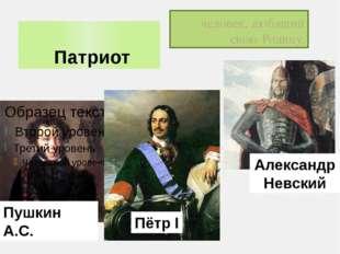 Патриот человек, любящий свою Родину. Пётр I Александр Невский Пушкин А.С.