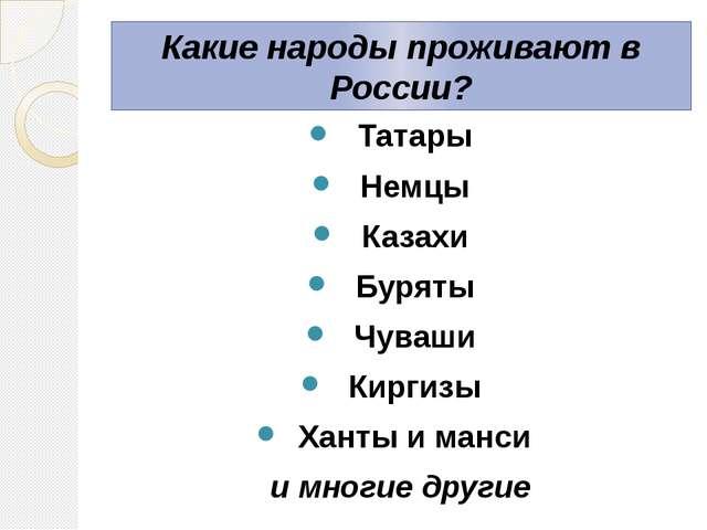 Какие народы проживают в России? Татары Немцы Казахи Буряты Чуваши Киргизы Ха...