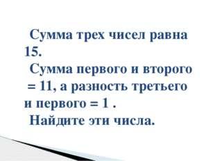 Сумма трех чисел равна 15. Сумма первого и второго = 11, а разность третьего