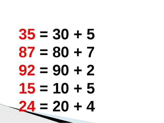 35 = 30 + 5 87 = 80 + 7 92 = 90 + 2 15 = 10 + 5 24 = 20 + 4