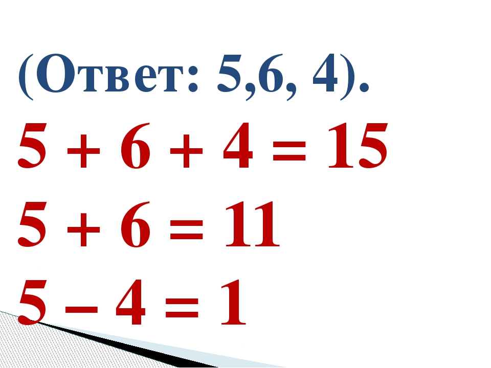 (Ответ: 5,6, 4). 5 + 6 + 4 = 15 5 + 6 = 11 5 – 4 = 1