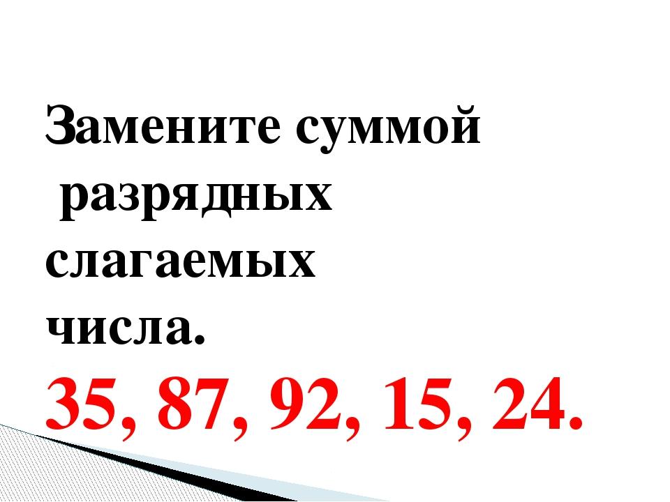 Замените суммой разрядных слагаемых числа. 35, 87, 92, 15, 24.